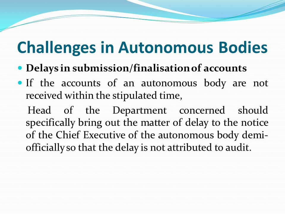 Challenges in Autonomous Bodies Delays in submission/finalisation of accounts If the accounts of an autonomous body are not received within the stipulated time, Head of the Department concerned should specifically bring out the matter of delay to the notice of the Chief Executive of the autonomous body demi- officially so that the delay is not attributed to audit.