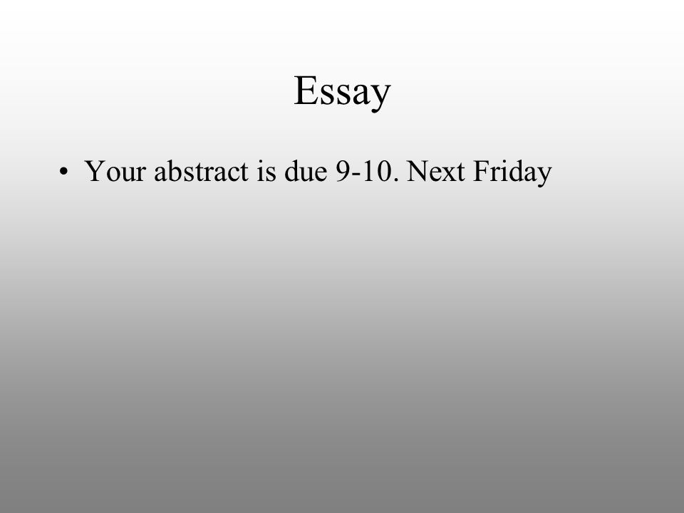 Essay Your abstract is due 9-10. Next Friday