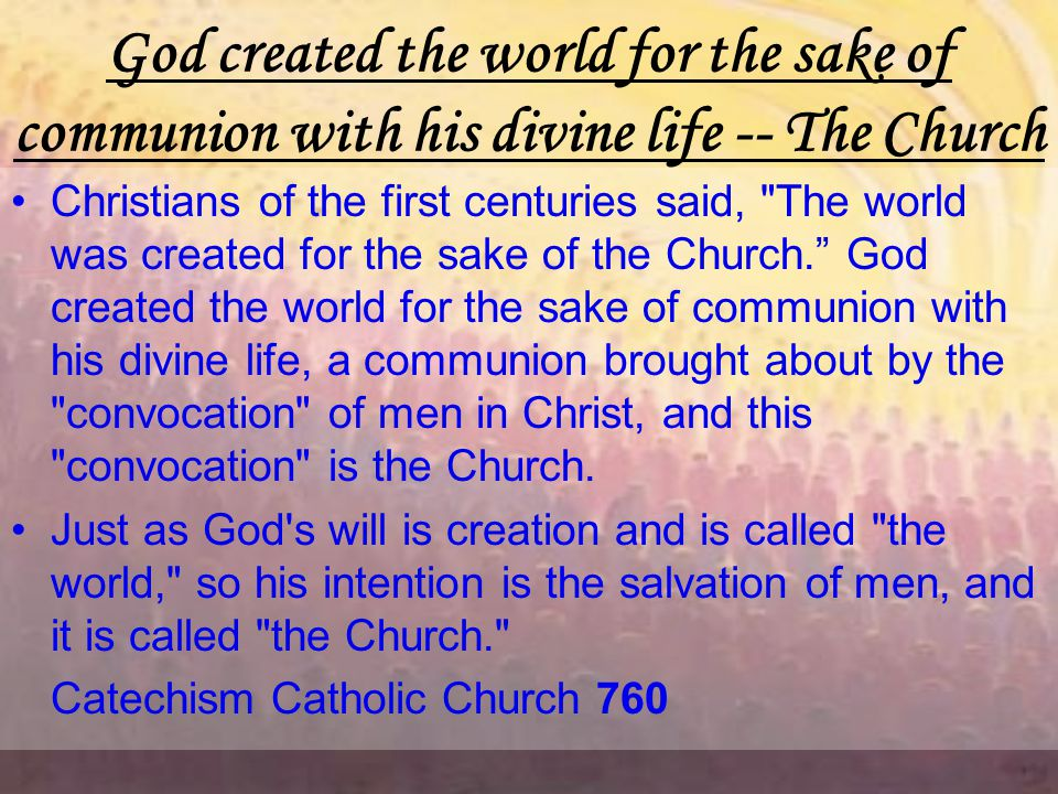 God created the world for the sake of communion with his divine life -- The Church Christians of the first centuries said, The world was created for the sake of the Church. God created the world for the sake of communion with his divine life, a communion brought about by the convocation of men in Christ, and this convocation is the Church.