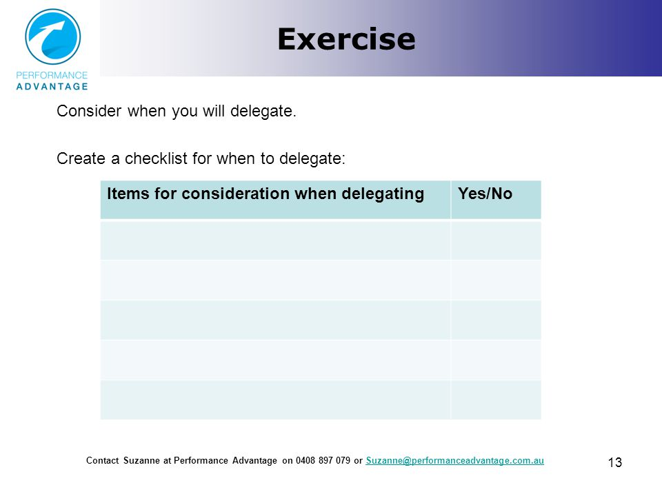 Exercise Consider when you will delegate. Create a checklist for when to delegate: Contact Suzanne at Performance Advantage on 0408 897 079 or Suzanne