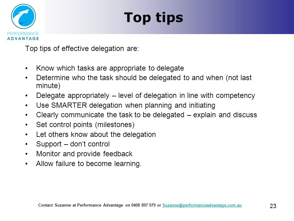Top tips Top tips of effective delegation are: Know which tasks are appropriate to delegate Determine who the task should be delegated to and when (no