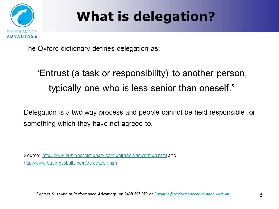 "What is delegation? The Oxford dictionary defines delegation as: ""Entrust (a task or responsibility) to another person, typically one who is less seni"