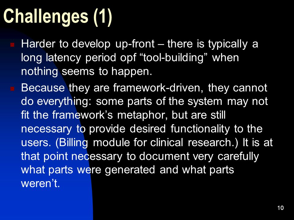 10 Challenges (1) Harder to develop up-front – there is typically a long latency period opf tool-building when nothing seems to happen.