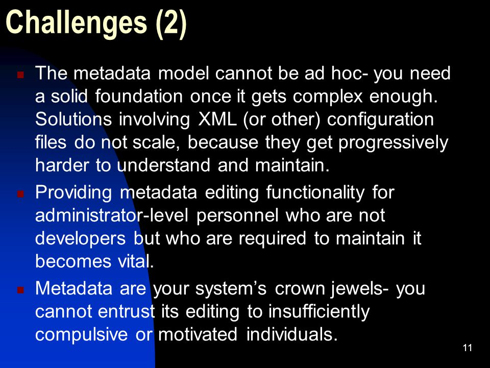 11 Challenges (2) The metadata model cannot be ad hoc- you need a solid foundation once it gets complex enough.