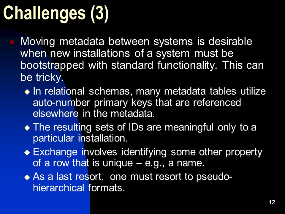 12 Challenges (3) Moving metadata between systems is desirable when new installations of a system must be bootstrapped with standard functionality.