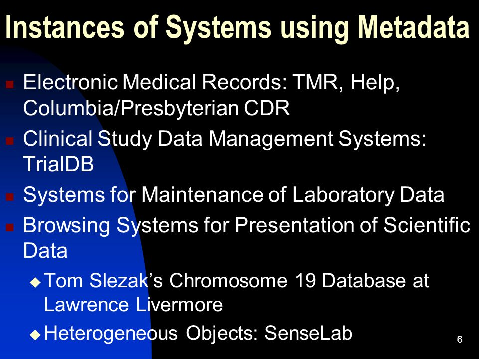 6 Instances of Systems using Metadata Electronic Medical Records: TMR, Help, Columbia/Presbyterian CDR Clinical Study Data Management Systems: TrialDB Systems for Maintenance of Laboratory Data Browsing Systems for Presentation of Scientific Data  Tom Slezak's Chromosome 19 Database at Lawrence Livermore  Heterogeneous Objects: SenseLab