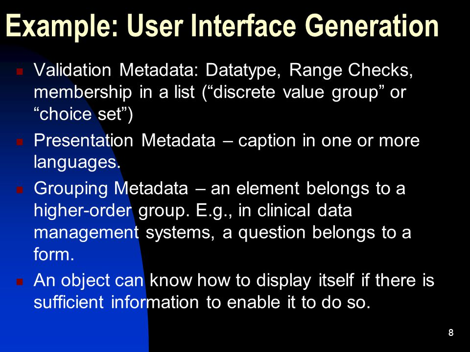 8 Example: User Interface Generation Validation Metadata: Datatype, Range Checks, membership in a list ( discrete value group or choice set ) Presentation Metadata – caption in one or more languages.