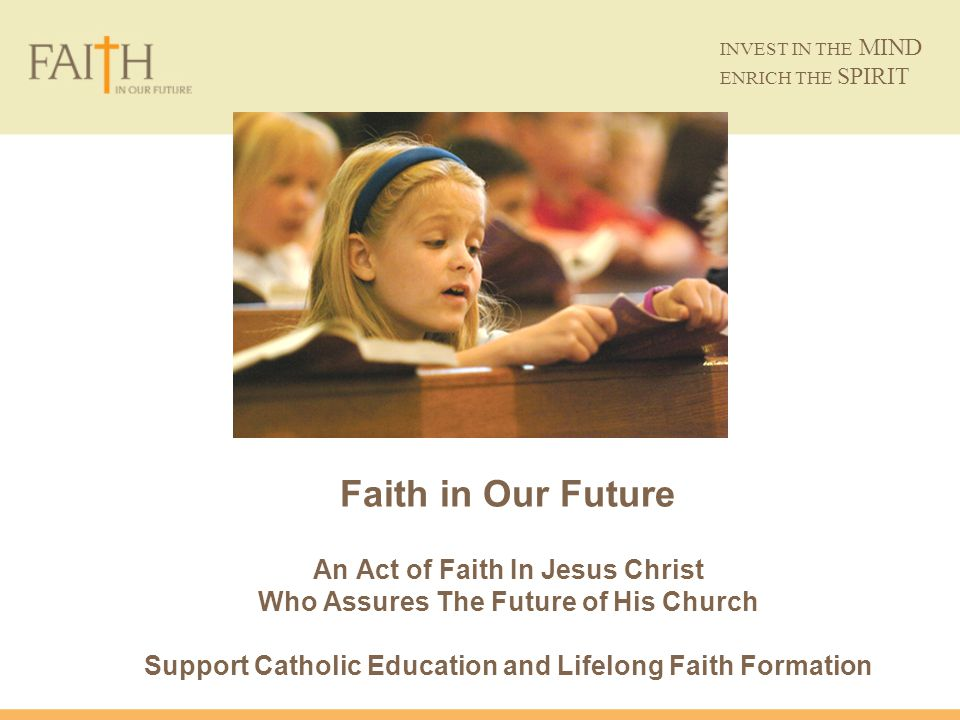 INVEST IN THE MIND ENRICH THE SPIRIT Faith in Our Future An Act of Faith In Jesus Christ Who Assures The Future of His Church Support Catholic Educati