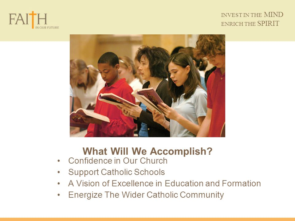 What Will We Accomplish? Confidence in Our Church Support Catholic Schools A Vision of Excellence in Education and Formation Energize The Wider Cathol
