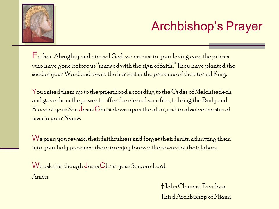 """Archbishop's Prayer F ather, Almighty and eternal God, we entrust to your loving care the priests who have gone before us """"marked with the sign of fai"""