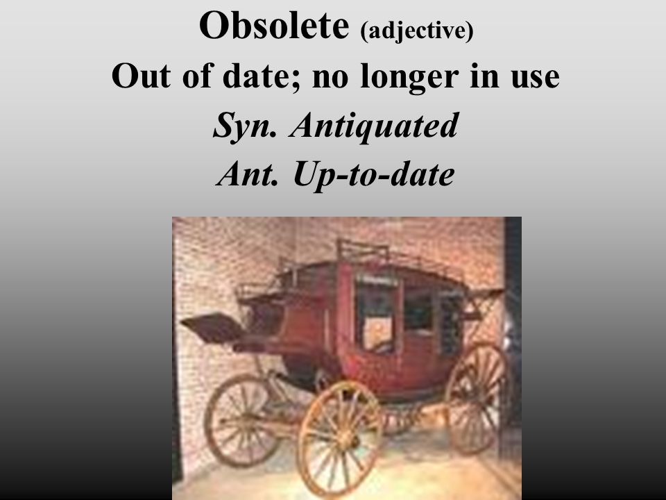 Obsolete (adjective) Out of date; no longer in use Syn. Antiquated Ant. Up-to-date