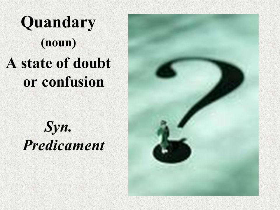 Quandary (noun) A state of doubt or confusion Syn. Predicament