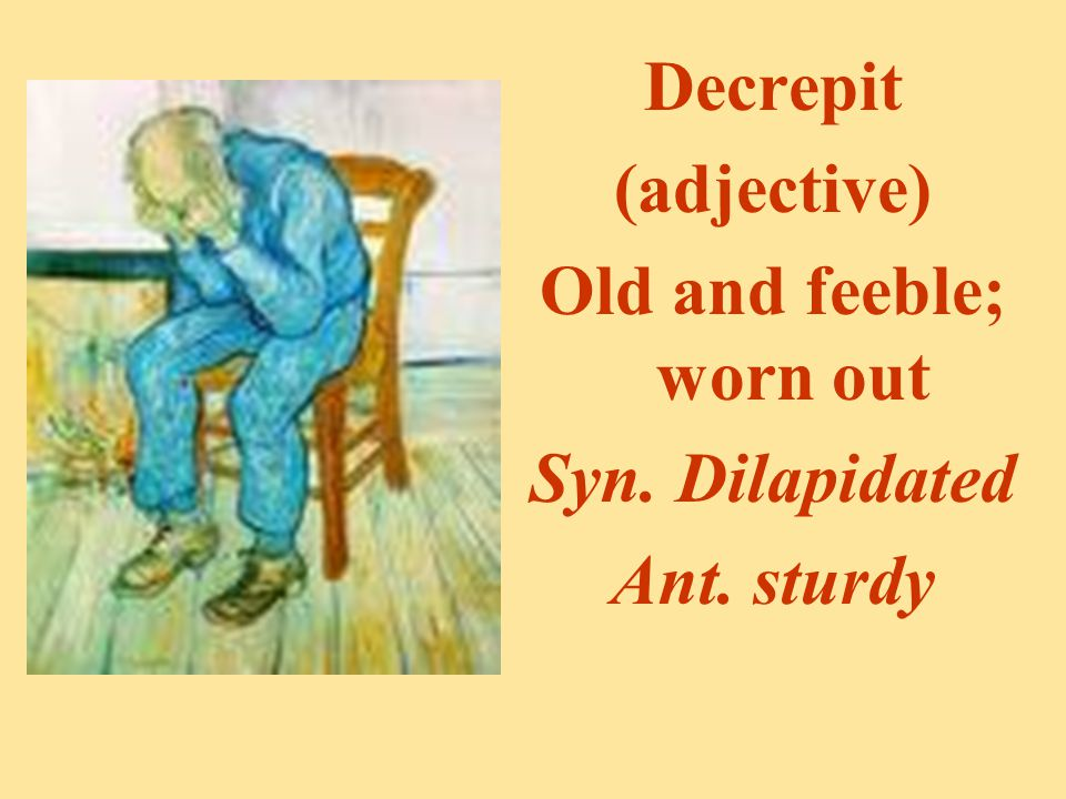 Decrepit (adjective) Old and feeble; worn out Syn. Dilapidated Ant. sturdy