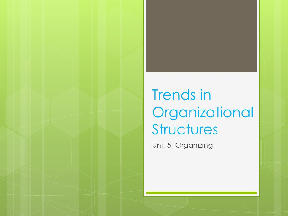 Trends in Organizational Structures Unit 5: Organizing