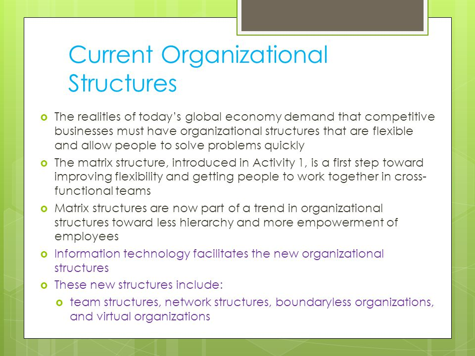 Current Organizational Structures  The realities of today's global economy demand that competitive businesses must have organizational structures that are flexible and allow people to solve problems quickly  The matrix structure, introduced in Activity 1, is a first step toward improving flexibility and getting people to work together in cross- functional teams  Matrix structures are now part of a trend in organizational structures toward less hierarchy and more empowerment of employees  Information technology facilitates the new organizational structures  These new structures include:  team structures, network structures, boundaryless organizations, and virtual organizations