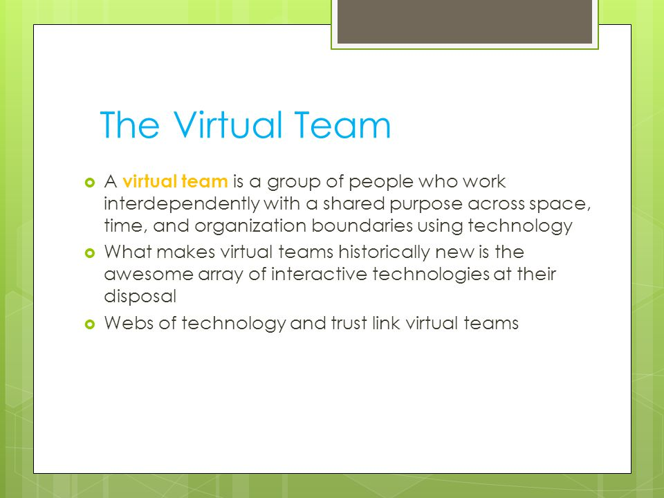 The Virtual Team  A virtual team is a group of people who work interdependently with a shared purpose across space, time, and organization boundaries using technology  What makes virtual teams historically new is the awesome array of interactive technologies at their disposal  Webs of technology and trust link virtual teams