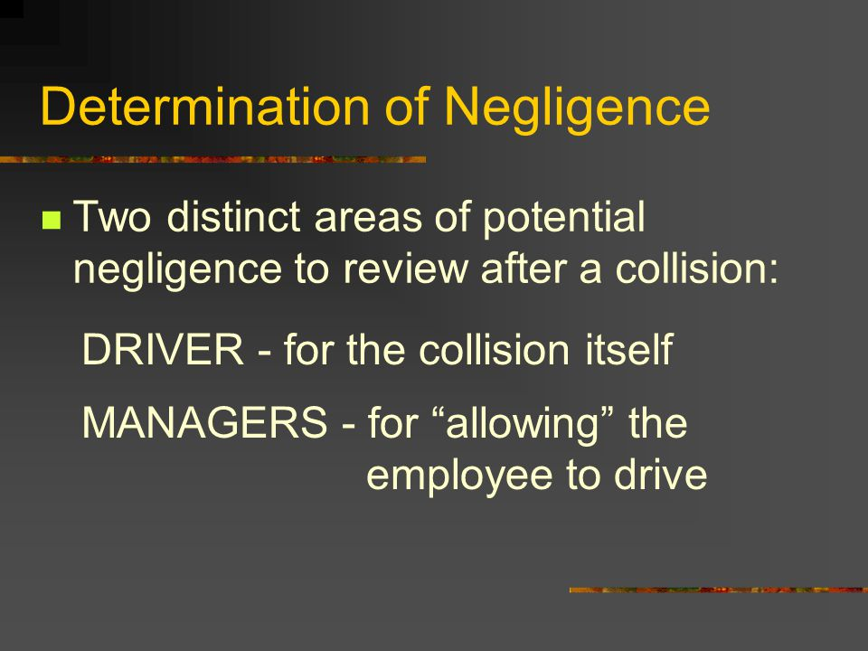 Determination of Negligence Two distinct areas of potential negligence to review after a collision: DRIVER - for the collision itself MANAGERS - for ""