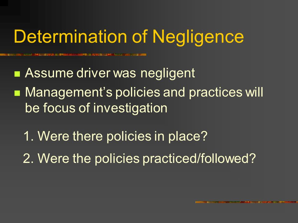 Determination of Negligence Assume driver was negligent Management's policies and practices will be focus of investigation 1. Were there policies in p