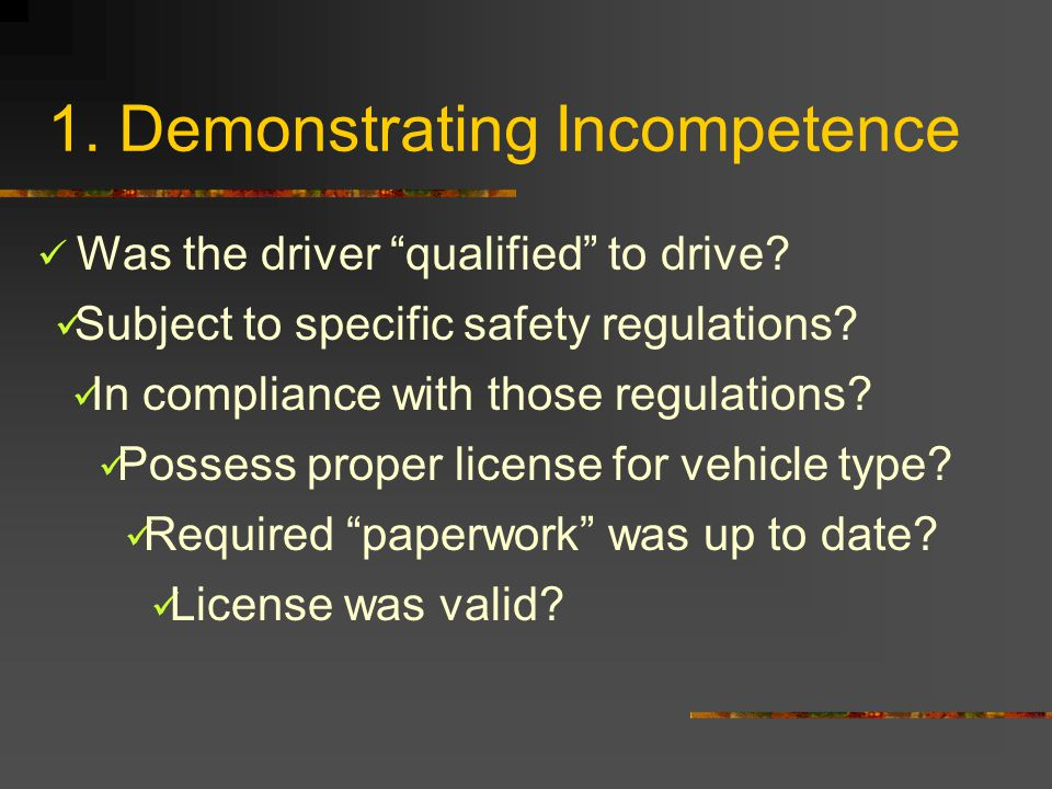 "1. Demonstrating Incompetence Was the driver ""qualified"" to drive? Subject to specific safety regulations? In compliance with those regulations? Posse"