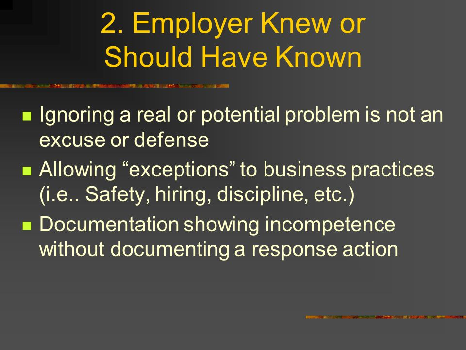 "2. Employer Knew or Should Have Known Ignoring a real or potential problem is not an excuse or defense Allowing ""exceptions"" to business practices (i."
