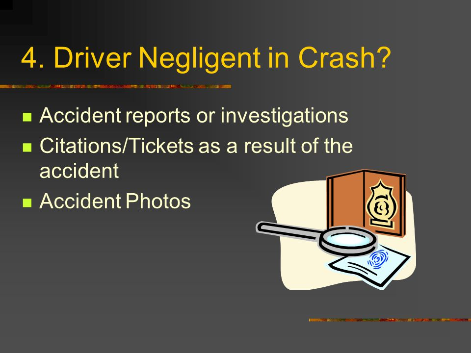 4. Driver Negligent in Crash? Accident reports or investigations Citations/Tickets as a result of the accident Accident Photos