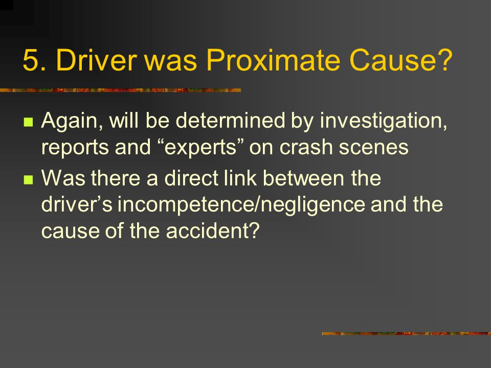 "5. Driver was Proximate Cause? Again, will be determined by investigation, reports and ""experts"" on crash scenes Was there a direct link between the d"