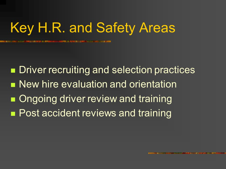Key H.R. and Safety Areas Driver recruiting and selection practices New hire evaluation and orientation Ongoing driver review and training Post accide