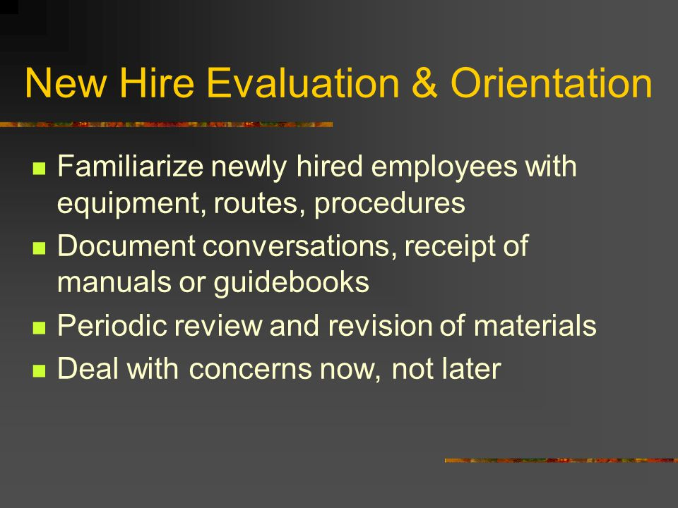 New Hire Evaluation & Orientation Familiarize newly hired employees with equipment, routes, procedures Document conversations, receipt of manuals or g