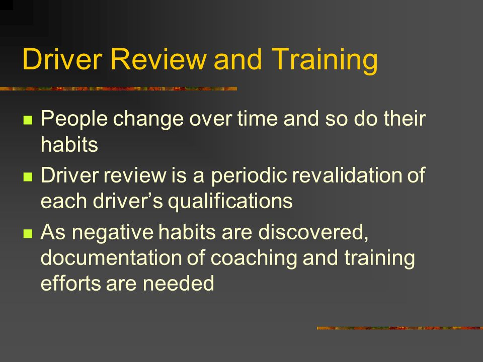 Driver Review and Training People change over time and so do their habits Driver review is a periodic revalidation of each driver's qualifications As