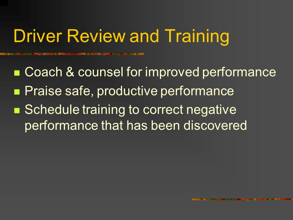 Driver Review and Training Coach & counsel for improved performance Praise safe, productive performance Schedule training to correct negative performa