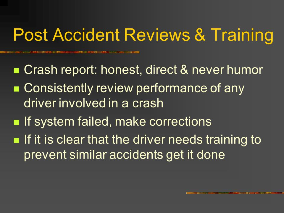 Post Accident Reviews & Training Crash report: honest, direct & never humor Consistently review performance of any driver involved in a crash If syste