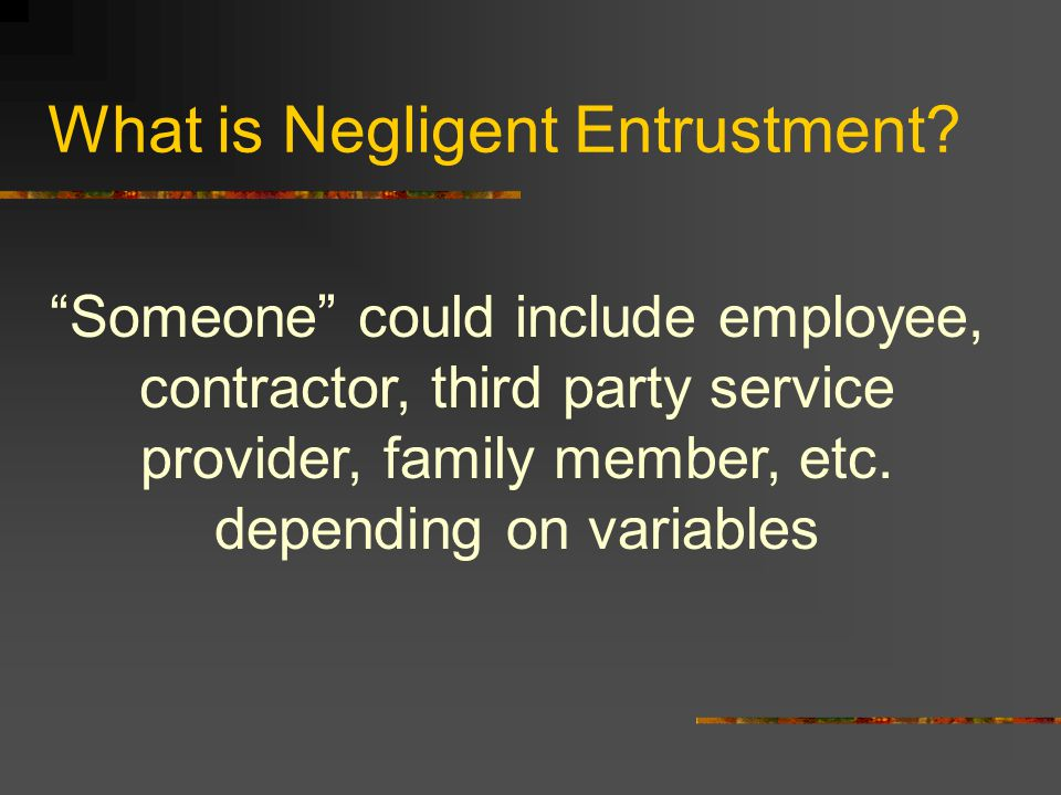 "What is Negligent Entrustment? ""Someone"" could include employee, contractor, third party service provider, family member, etc. depending on variables"