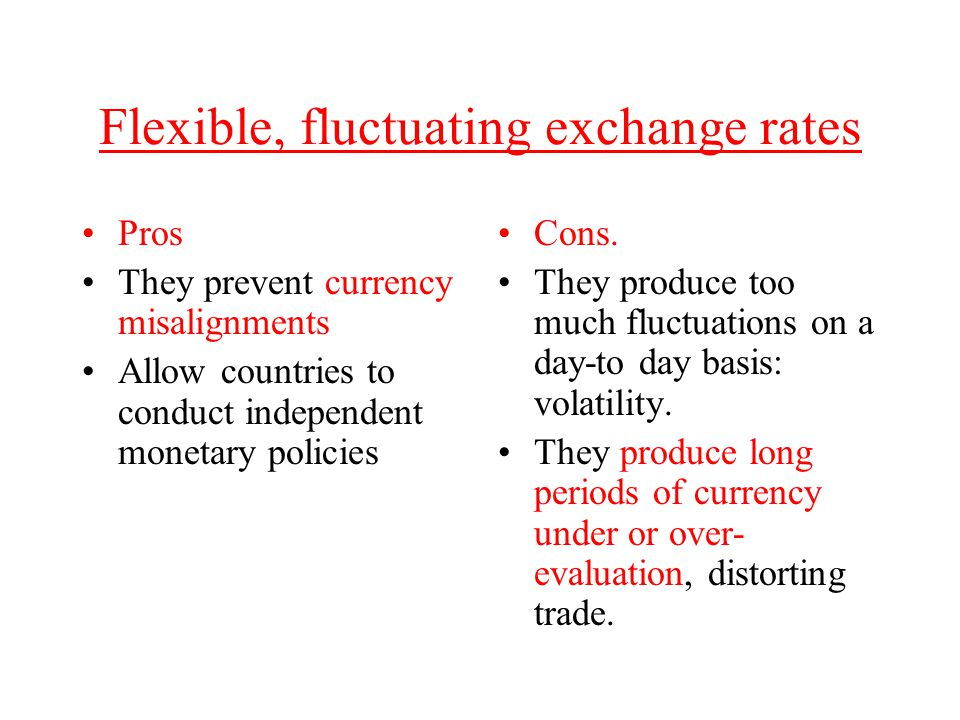 Flexible, fluctuating exchange rates Pros They prevent currency misalignments Allow countries to conduct independent monetary policies Cons. They prod