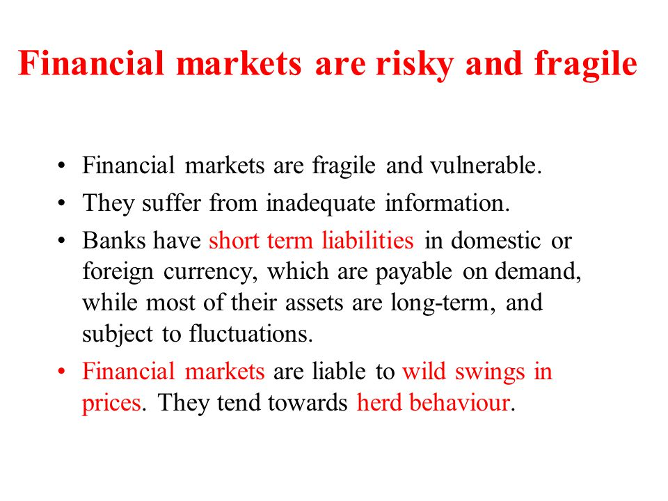 Financial markets are risky and fragile Financial markets are fragile and vulnerable. They suffer from inadequate information. Banks have short term l