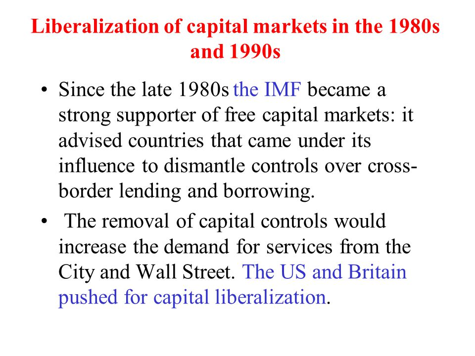Liberalization of capital markets in the 1980s and 1990s Since the late 1980s the IMF became a strong supporter of free capital markets: it advised co