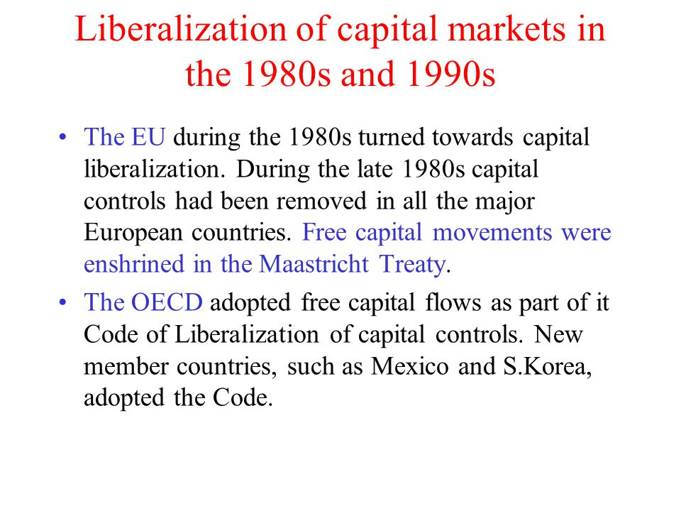 Liberalization of capital markets in the 1980s and 1990s The EU during the 1980s turned towards capital liberalization. During the late 1980s capital