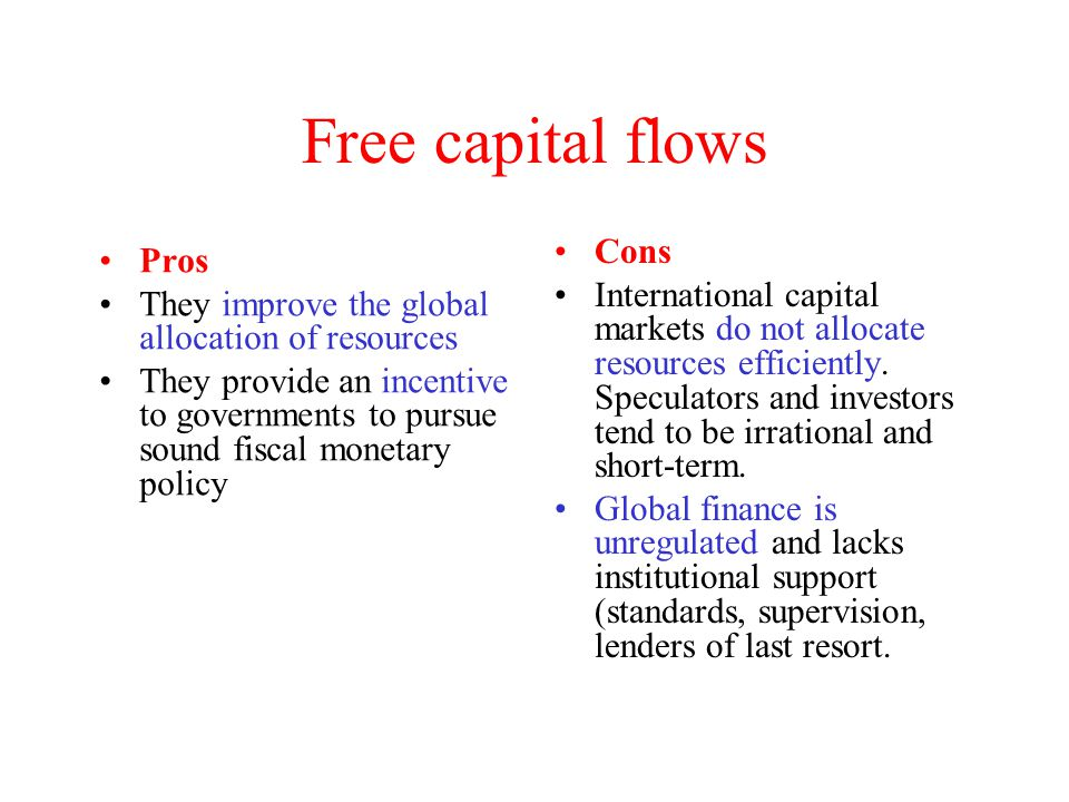 Free capital flows Pros They improve the global allocation of resources They provide an incentive to governments to pursue sound fiscal monetary polic