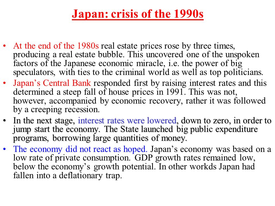 Japan: crisis of the 1990s At the end of the 1980s real estate prices rose by three times, producing a real estate bubble. This uncovered one of the u
