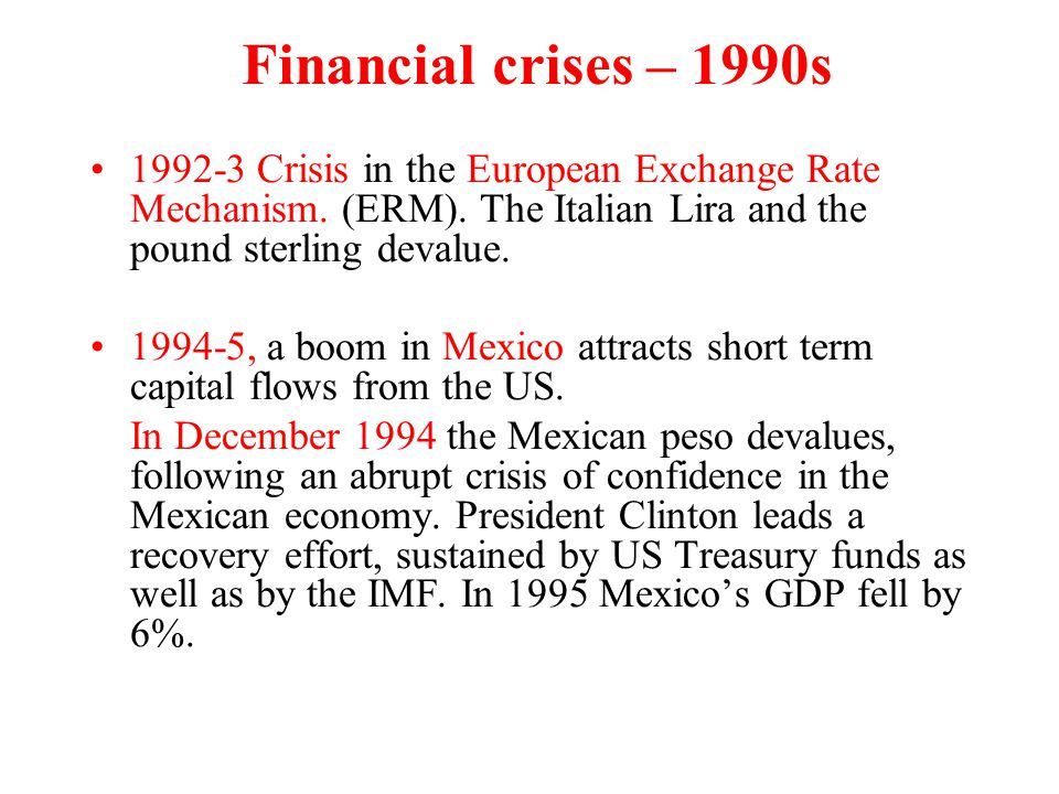 Financial crises – 1990s 1992-3 Crisis in the European Exchange Rate Mechanism. (ERM). The Italian Lira and the pound sterling devalue. 1994-5, a boom