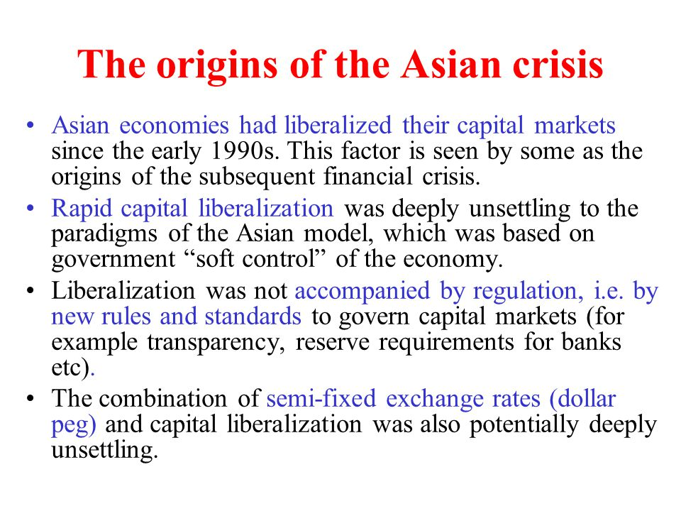 The origins of the Asian crisis Asian economies had liberalized their capital markets since the early 1990s. This factor is seen by some as the origin