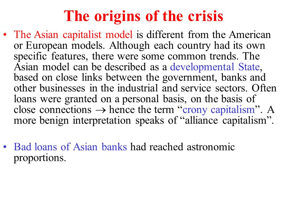 The origins of the crisis The Asian capitalist model is different from the American or European models. Although each country had its own specific fea