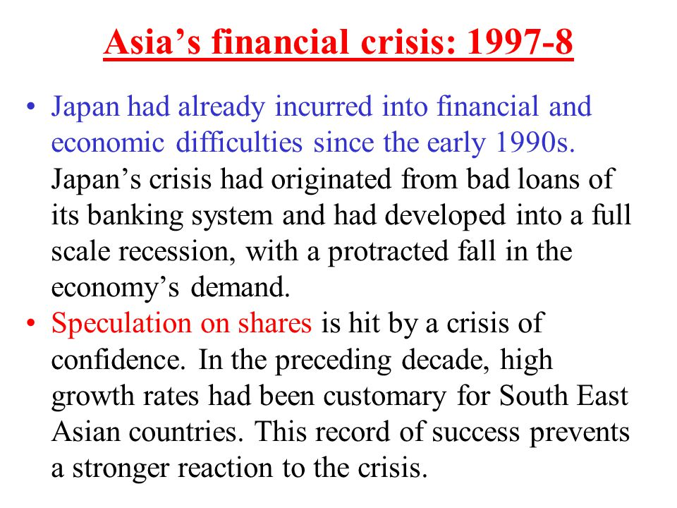 Asia's financial crisis: 1997-8 Japan had already incurred into financial and economic difficulties since the early 1990s. Japan's crisis had originat