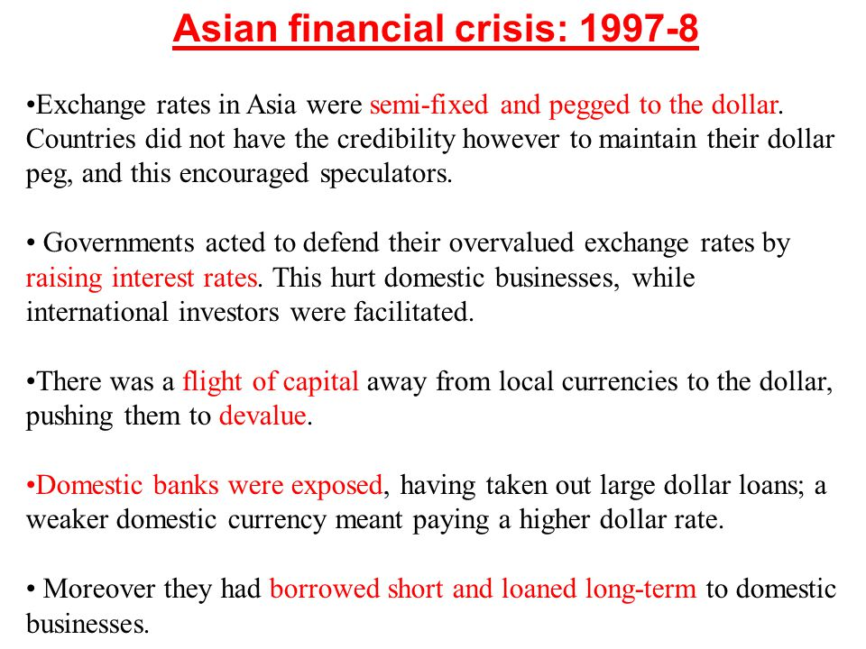 Asian financial crisis: 1997-8 Exchange rates in Asia were semi-fixed and pegged to the dollar. Countries did not have the credibility however to main