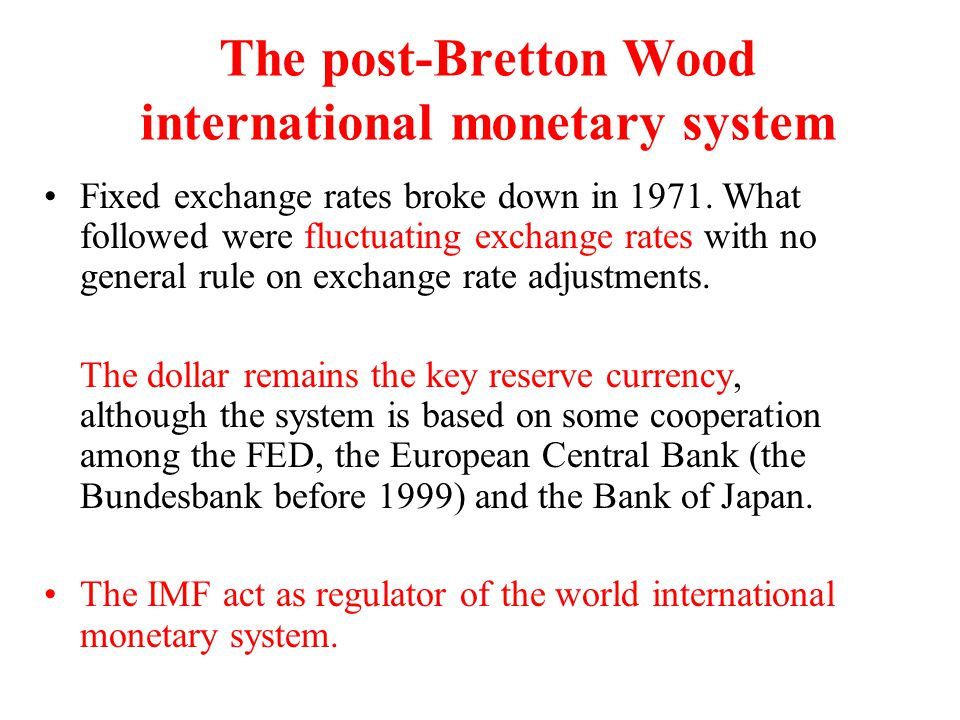 The post-Bretton Wood international monetary system Many countries have chosen either to create monetary unions (the euro), or to peg their currencies to the dollar (dollar peg as in many South East Asian countries before 1997).