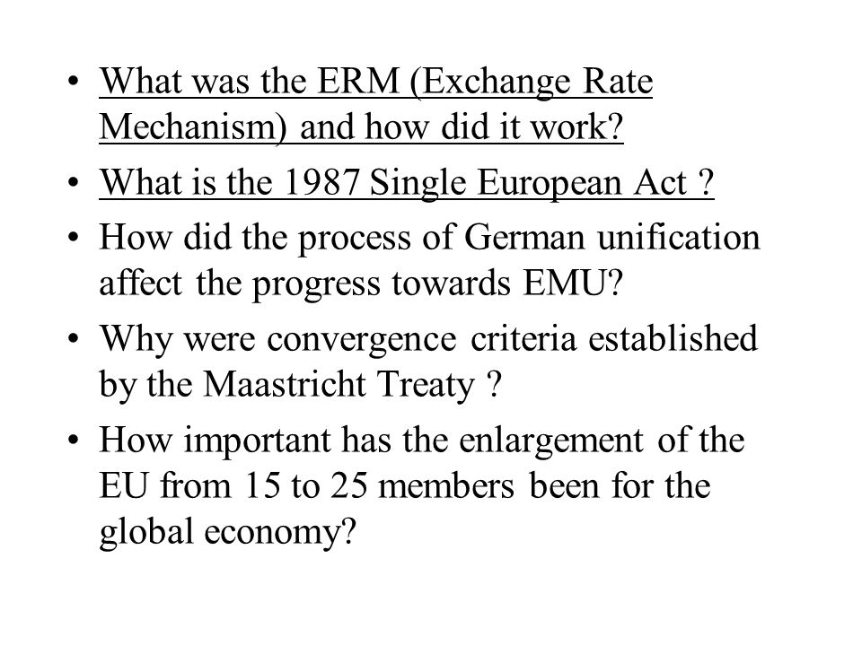 What was the ERM (Exchange Rate Mechanism) and how did it work? What is the 1987 Single European Act ? How did the process of German unification affec