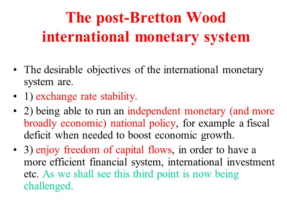 The post-Bretton Wood international monetary system The desirable objectives of the international monetary system are. 1) exchange rate stability. 2)