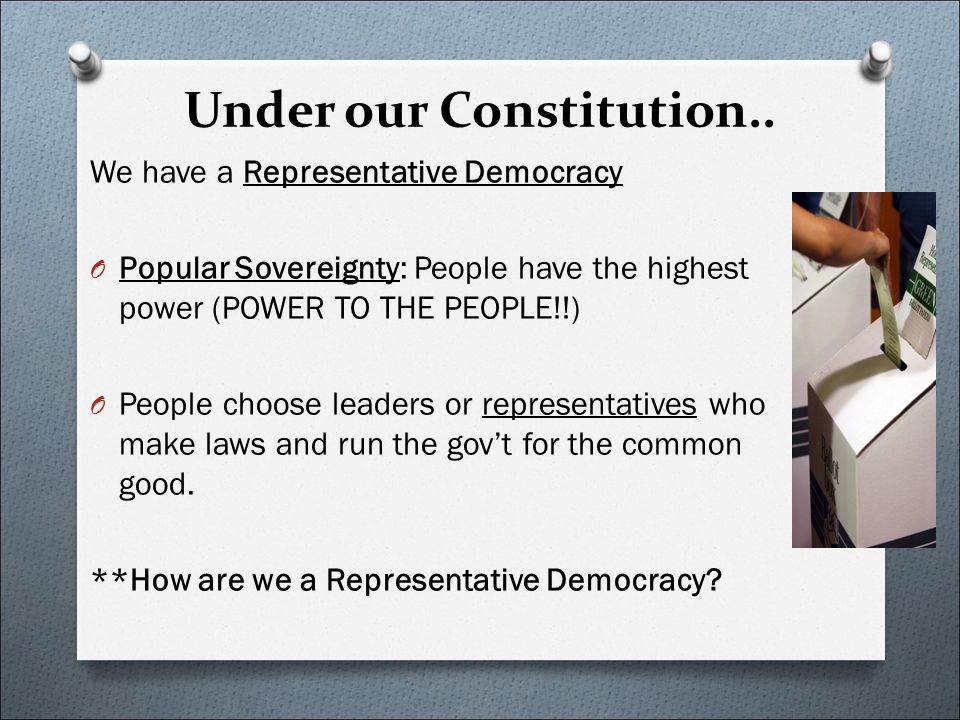 Under our Constitution.. We have a Representative Democracy O Popular Sovereignty: People have the highest power (POWER TO THE PEOPLE!!) O People choo