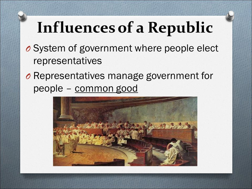 Influences of a Republic O System of government where people elect representatives O Representatives manage government for people – common good