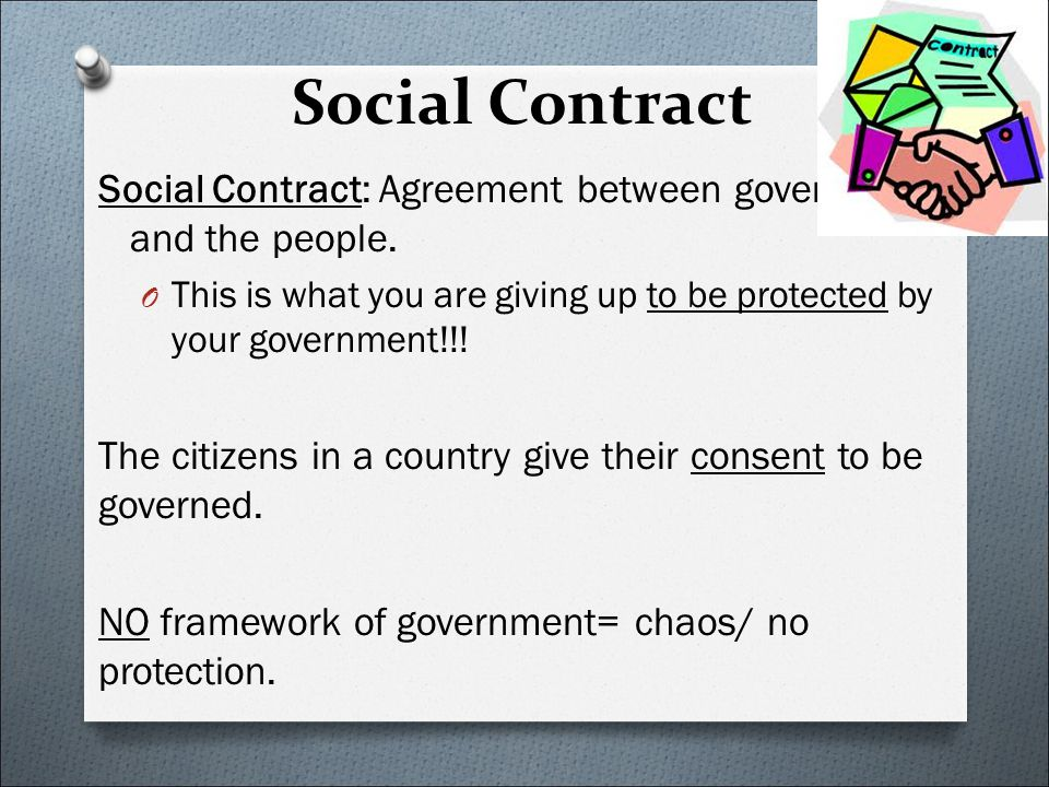 Social Contract Social Contract: Agreement between government and the people.