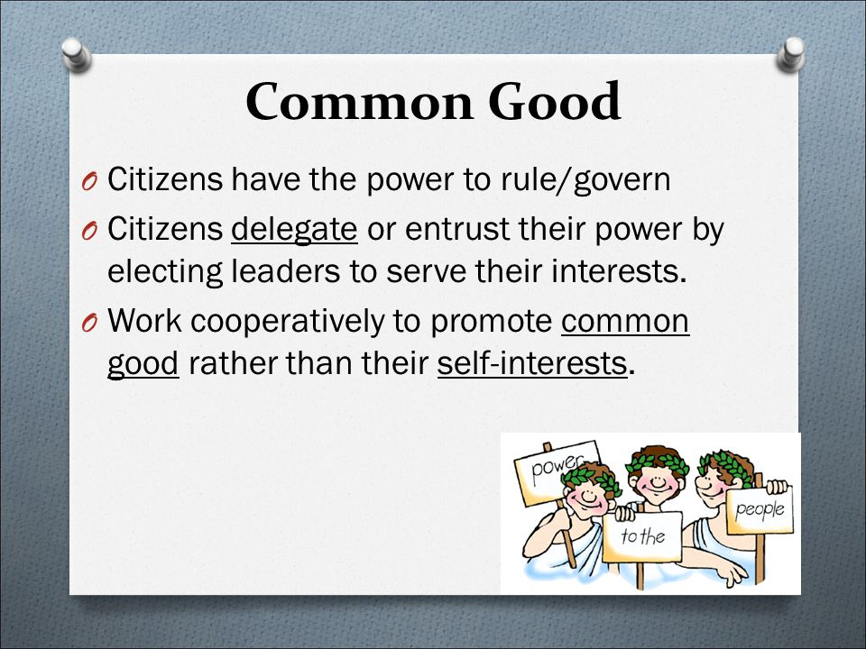 Common Good O Citizens have the power to rule/govern O Citizens delegate or entrust their power by electing leaders to serve their interests. O Work c